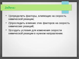 Задачи: 1)определить факторы, влияющие на скорость химической реакции; 2)прос
