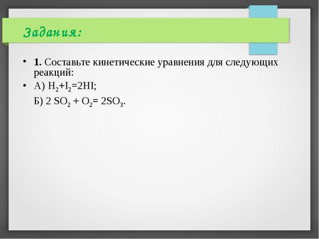 Задания: 1. Составьте кинетические уравнения для следующих реакций: А) H2+I2...