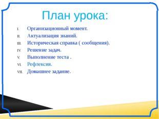 План урока: Организационный момент. Актуализация знаний. Историческая справк