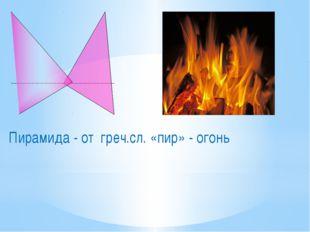 Пирамида - от греч.сл. «пир» - огонь