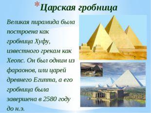 Царская гробница Великая пирамида была построена как гробница Хуфу, известног