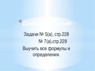 Домашнее задание Задачи № 5(а), стр.228 № 7(а),стр.228 Выучить все формулы и