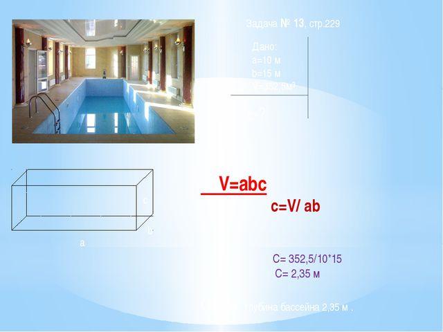 a b c Дано: a=10 м b=15 м V=352,5м³ c-? Решение: V=abc c=V/ ab C= 352,5/10*15...