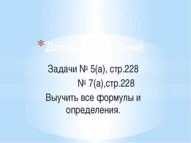 Домашнее задание Задачи № 5(а), стр.228 № 7(а),стр.228 Выучить все формулы и...