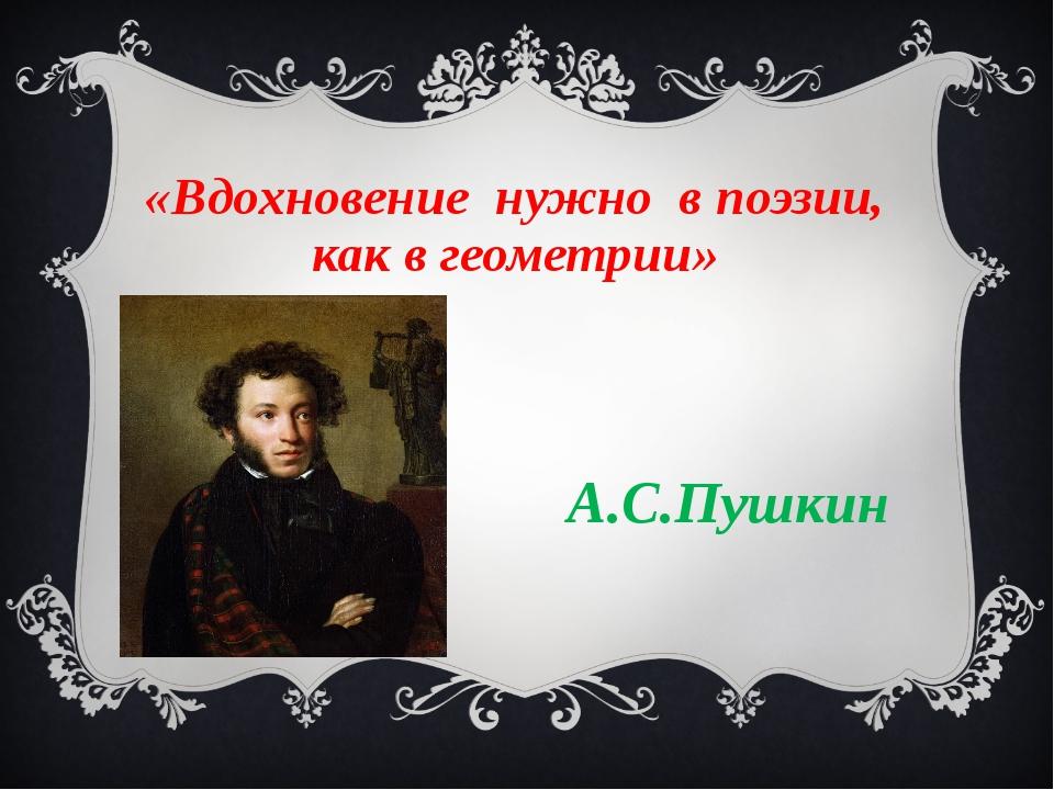 «Вдохновение нужно в поэзии, как в геометрии» А.С.Пушкин