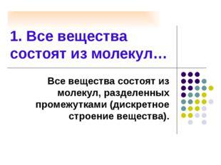 1. Все вещества состоят из молекул… Все вещества состоят из молекул, разделен