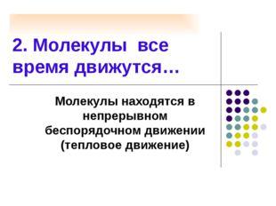 2. Молекулы все время движутся… Молекулы находятся в непрерывном беспорядочно