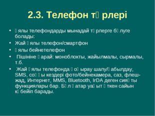 2.3. Телефон түрлері Ұялы телефондарды мынадай түрлерге бөлуге болады: Жай ұя