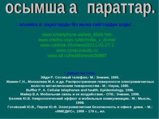 Қосымша ақпараттарды біз мына сайттардан алдық. www.smartphone.ua/test_4546.