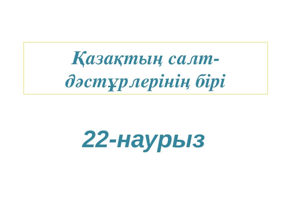 Қазақтың салт-дәстұрлерінің бірі 22-наурыз
