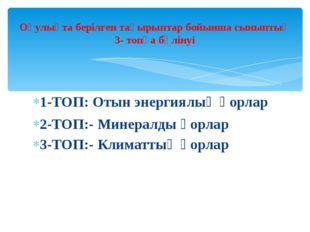 1-ТОП: Отын энергиялық қорлар 2-ТОП:- Минералды қорлар 3-ТОП:- Климаттық қорл