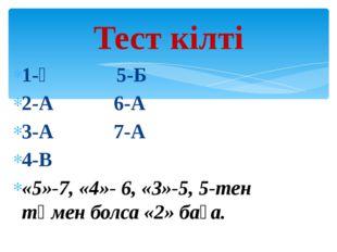 1-Ә 5-Б 2-А 6-А 3-А 7-А 4-В «5»-7, «4»- 6, «3»-5, 5-тен төмен болса «2» баға.