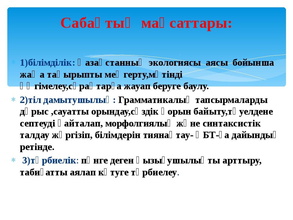 1)білімділік: Қазақстанның экологиясы аясы бойынша жаңа тақырыпты меңгерту,мә...