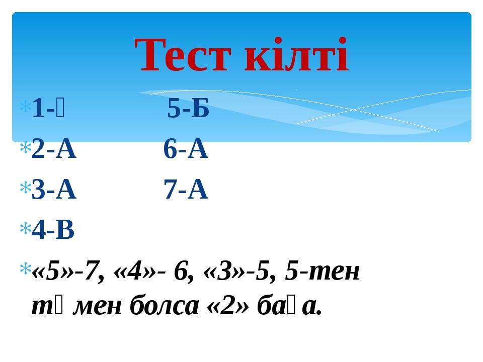 1-Ә 5-Б 2-А 6-А 3-А 7-А 4-В «5»-7, «4»- 6, «3»-5, 5-тен төмен болса «2» баға....