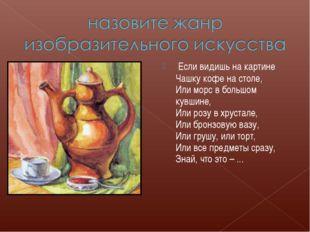 Если видишь на картине Чашку кофе на столе, Или морс в большом кувшине, Или