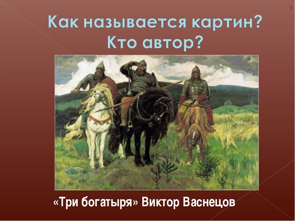 ( ) «Три богатыря» Виктор Васнецов
