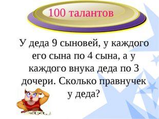 100 талантов У деда 9 сыновей, у каждого его сына по 4 сына, а у каждого внук