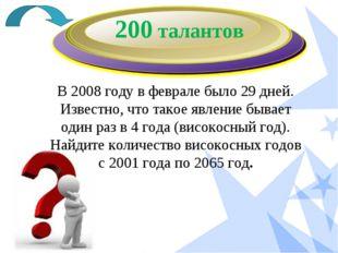 200 талантов В 2008 году в феврале было 29 дней. Известно, что такое явление