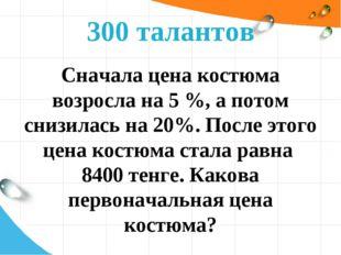 300 талантов Сначала цена костюма возросла на 5 %, а потом снизилась на 20%.