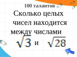 100 талантов Сколько целых чисел находится между числами и