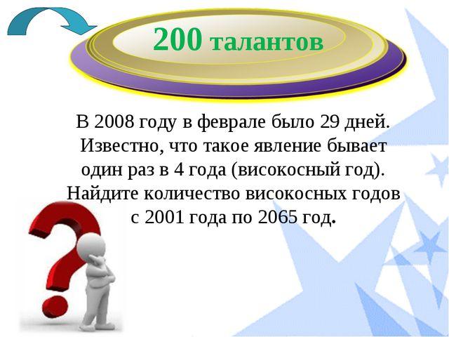 200 талантов В 2008 году в феврале было 29 дней. Известно, что такое явление...