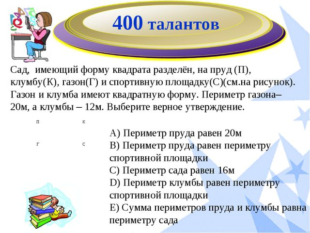 400 талантов Сад, имеющий форму квадрата разделён, на пруд (П), клумбу(К), га...