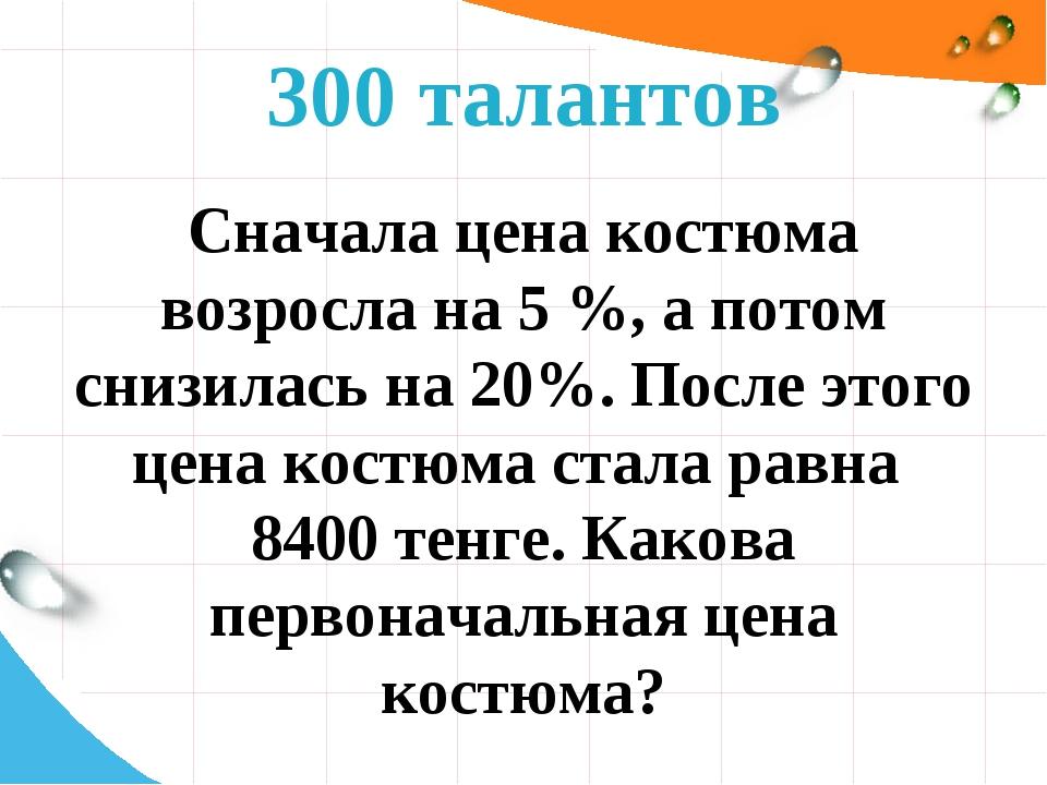 300 талантов Сначала цена костюма возросла на 5 %, а потом снизилась на 20%....