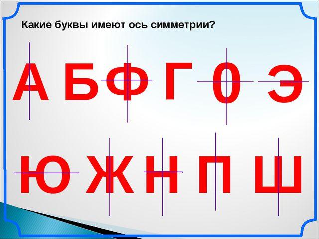 Какие буквы имеют ось симметрии? А Б Г Ж Э Ю Н Ш 0 П Ф