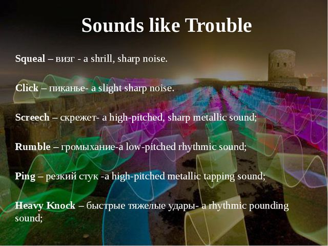 Sounds like Trouble Squeal – визг - a shrill, sharp noise. Click – пиканье- a...