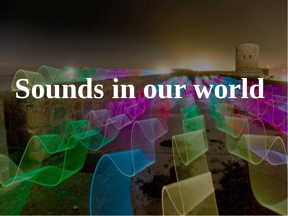 Sounds in our world