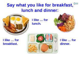 Say what you like for breakfast, lunch and dinner: I like … for breakfast. I