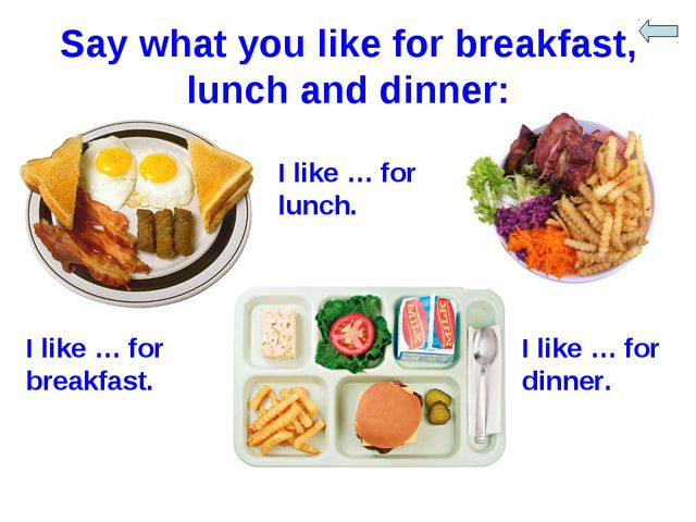 Say what you like for breakfast, lunch and dinner: I like … for breakfast. I...