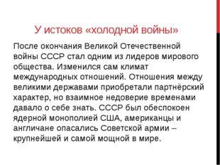 У истоков «холодной войны» После окончания Великой Отечественной войны СССР с