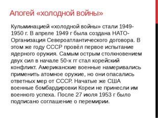 Апогей «холодной войны» Кульминацией «холодной войны» стали 1949-1950 г. В ап