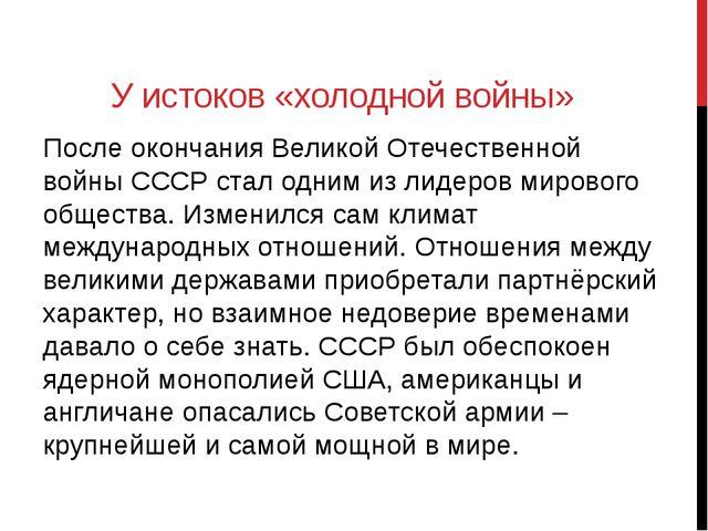 У истоков «холодной войны» После окончания Великой Отечественной войны СССР с...