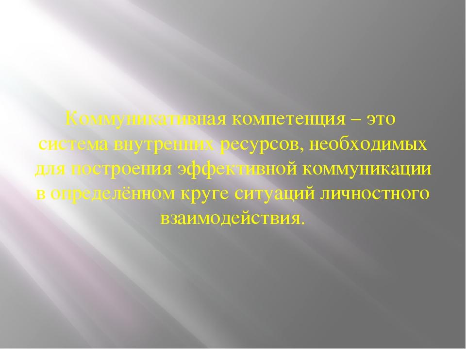 Коммуникативная компетенция – это система внутренних ресурсов, необходимых дл...