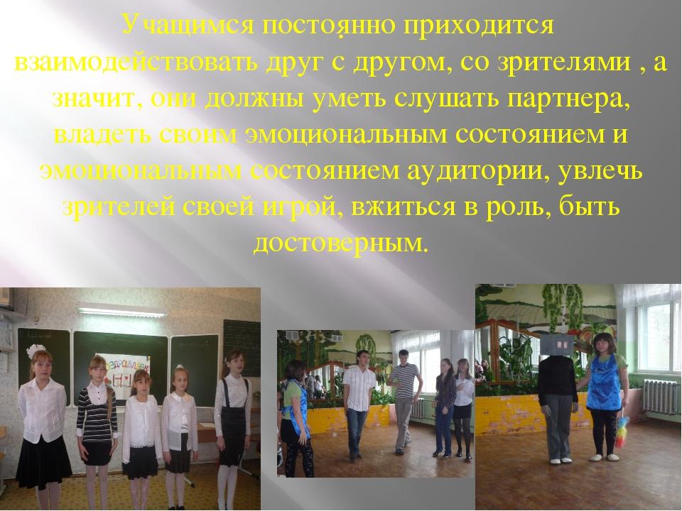 . Учащимся постоянно приходится взаимодействовать друг с другом, со зрителями...