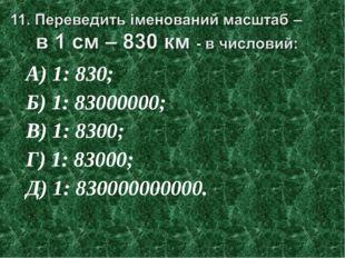 А) 1: 830; Б) 1: 83000000; В) 1: 8300; Г) 1: 83000; Д) 1: 830000000000.