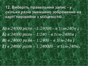 А) в 24000 разів – 1:24000 – в 1см-240м ; Б) в 24000 разів – 1:240 – в 1см-24