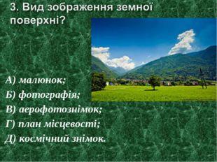 А) малюнок; Б) фотографія; В) аерофотознімок; Г) план місцевості; Д) космічни