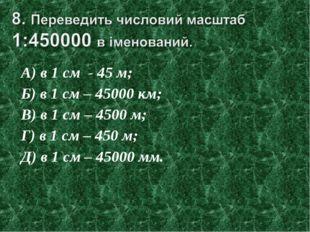 А) в 1 см - 45 м; Б) в 1 см – 45000 км; В) в 1 см – 4500 м; Г) в 1 см – 450 м