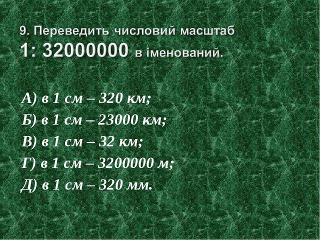 А) в 1 см – 320 км; Б) в 1 см – 23000 км; В) в 1 см – 32 км; Г) в 1 см – 3200...