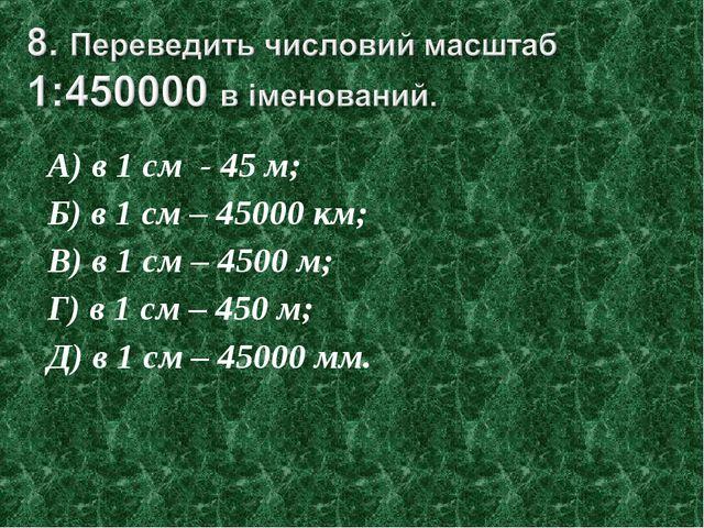 А) в 1 см - 45 м; Б) в 1 см – 45000 км; В) в 1 см – 4500 м; Г) в 1 см – 450 м...