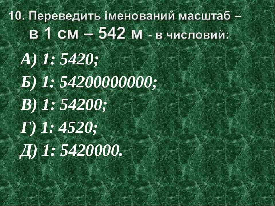 А) 1: 5420; Б) 1: 54200000000; В) 1: 54200; Г) 1: 4520; Д) 1: 5420000.