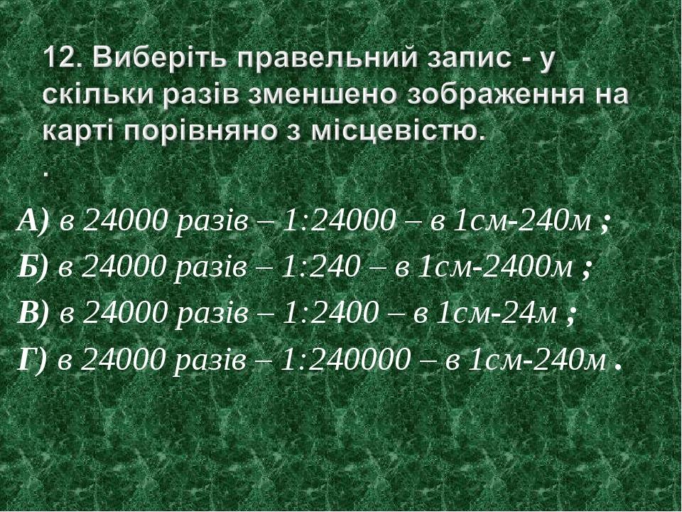 А) в 24000 разів – 1:24000 – в 1см-240м ; Б) в 24000 разів – 1:240 – в 1см-24...
