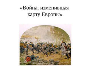 «Война, изменившая карту Европы»