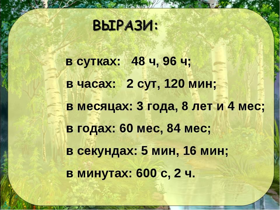 в сутках: 48 ч, 96 ч; в часах: 2 сут, 120 мин; в месяцах: 3 года, 8 лет и 4...