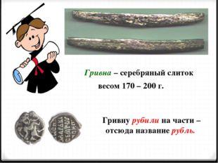 Гривну рубили на части – отсюда название рубль. Гривна – серебряный слиток ве