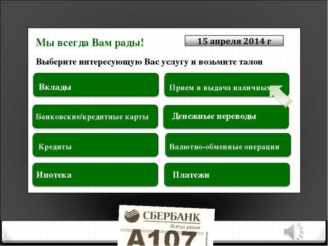 Выберите интересующую Вас услугу и возьмите талон Вклады Банковские/кредитные...