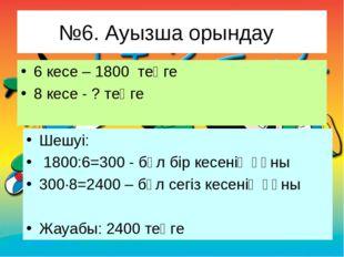 №6. Ауызша орындау 6 кесе – 1800 теңге 8 кесе - ? теңге Шешуі: 1800:6=300 - б